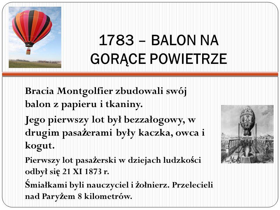 1783 – BALON NA GORĄCE POWIETRZE Bracia Montgolfier zbudowali swój balon z papieru i tkaniny. Jego pierwszy lot był bezzałogowy, w drugim pasa ż erami