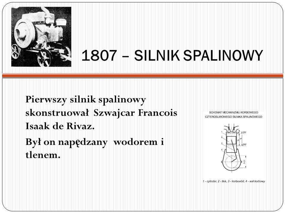 1807 – SILNIK SPALINOWY Pierwszy silnik spalinowy skonstruował Szwajcar Francois Isaak de Rivaz. Był on nap ę dzany wodorem i tlenem.