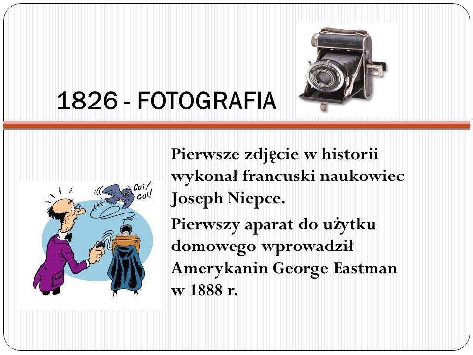 1826 - FOTOGRAFIA Pierwsze zdj ę cie w historii wykonał francuski naukowiec Joseph Niepce. Pierwszy aparat do u ż ytku domowego wprowadził Amerykanin