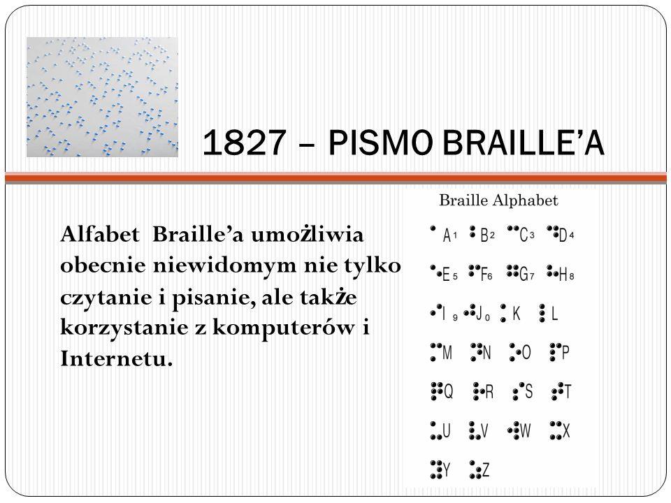 1827 – PISMO BRAILLEA Alfabet Braillea umo ż liwia obecnie niewidomym nie tylko czytanie i pisanie, ale tak ż e korzystanie z komputerów i Internetu.