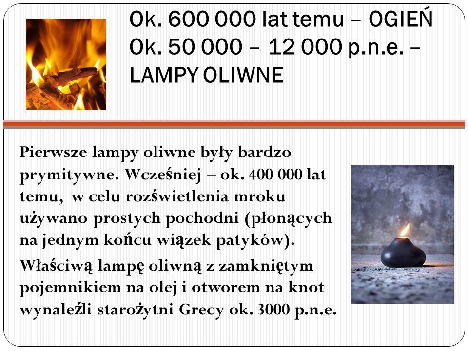 Ok. 600 000 lat temu – OGIEŃ Ok. 50 000 – 12 000 p.n.e. – LAMPY OLIWNE Pierwsze lampy oliwne były bardzo prymitywne. Wcze ś niej – ok. 400 000 lat tem