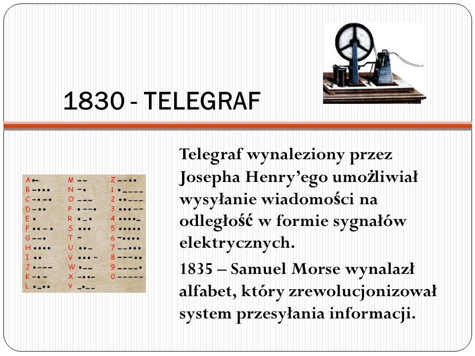1830 - TELEGRAF Telegraf wynaleziony przez Josepha Henryego umo ż liwiał wysyłanie wiadomo ś ci na odległo ść w formie sygnałów elektrycznych. 1835 –