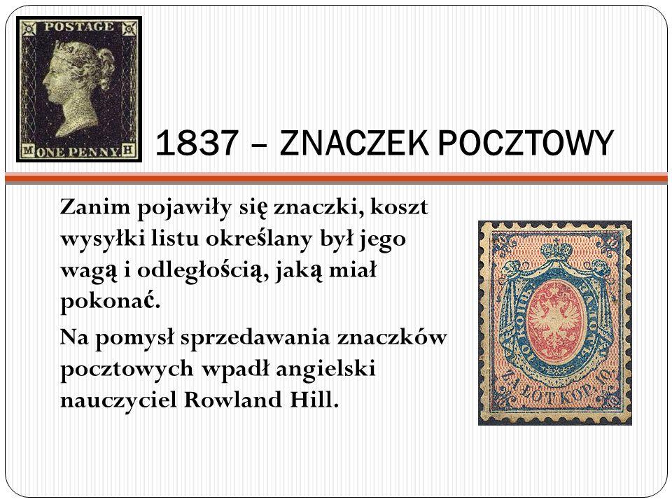 1837 – ZNACZEK POCZTOWY Zanim pojawiły si ę znaczki, koszt wysyłki listu okre ś lany był jego wag ą i odległo ś ci ą, jak ą miał pokona ć. Na pomysł s