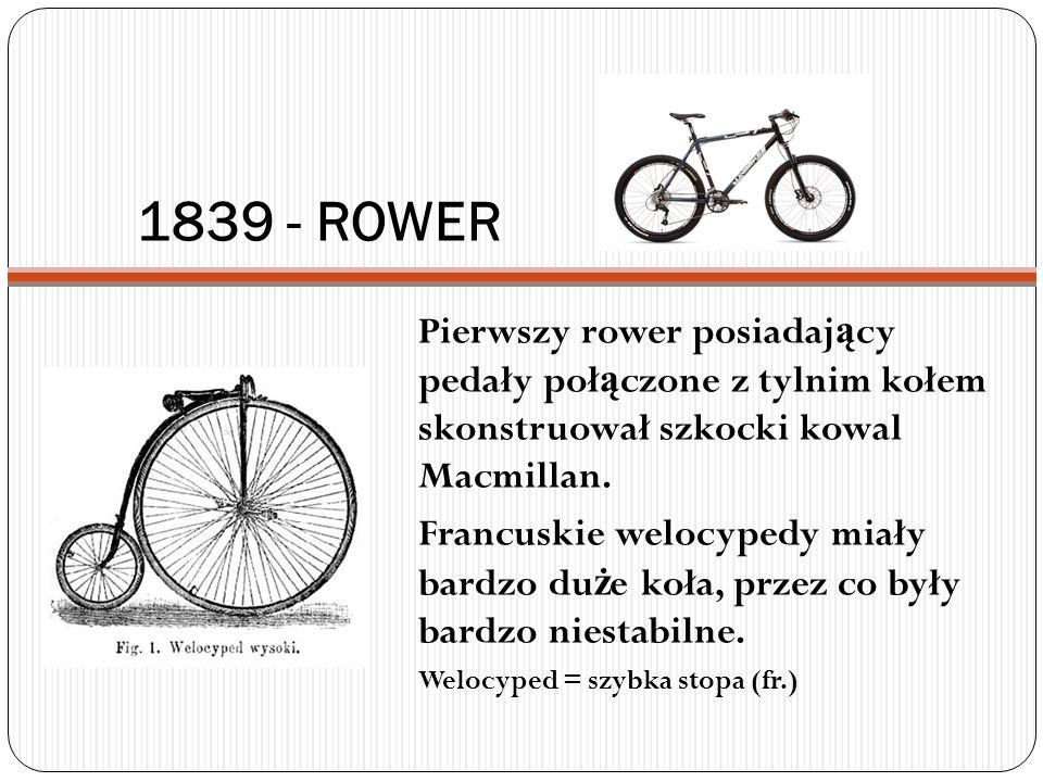 1839 - ROWER Pierwszy rower posiadaj ą cy pedały poł ą czone z tylnim kołem skonstruował szkocki kowal Macmillan. Francuskie welocypedy miały bardzo d