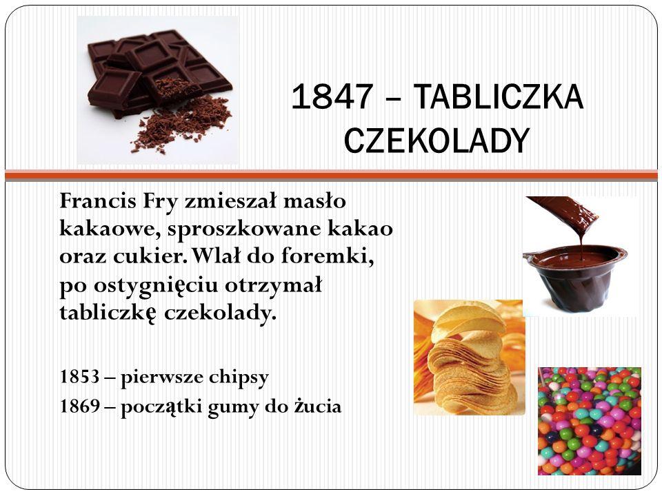 1847 – TABLICZKA CZEKOLADY Francis Fry zmieszał masło kakaowe, sproszkowane kakao oraz cukier. Wlał do foremki, po ostygni ę ciu otrzymał tabliczk ę c