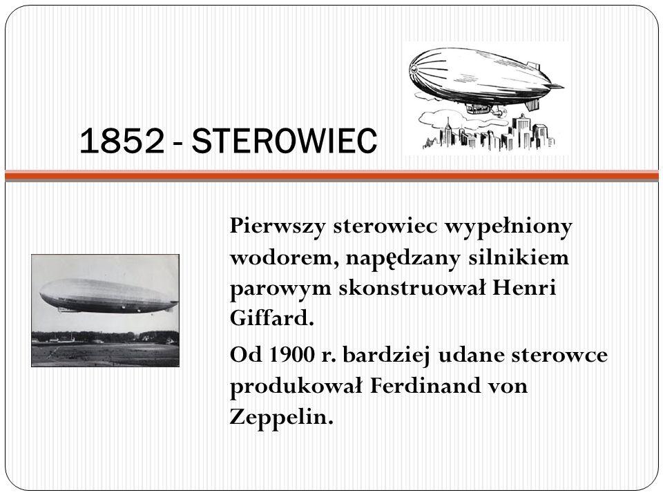 1852 - STEROWIEC Pierwszy sterowiec wypełniony wodorem, nap ę dzany silnikiem parowym skonstruował Henri Giffard. Od 1900 r. bardziej udane sterowce p