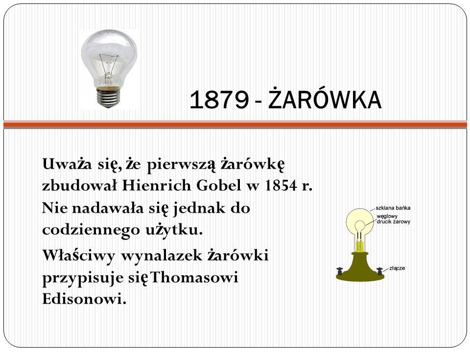 1879 - ŻARÓWKA Uwa ż a si ę, ż e pierwsz ą ż arówk ę zbudował Hienrich Gobel w 1854 r. Nie nadawała si ę jednak do codziennego u ż ytku. Wła ś ciwy wy