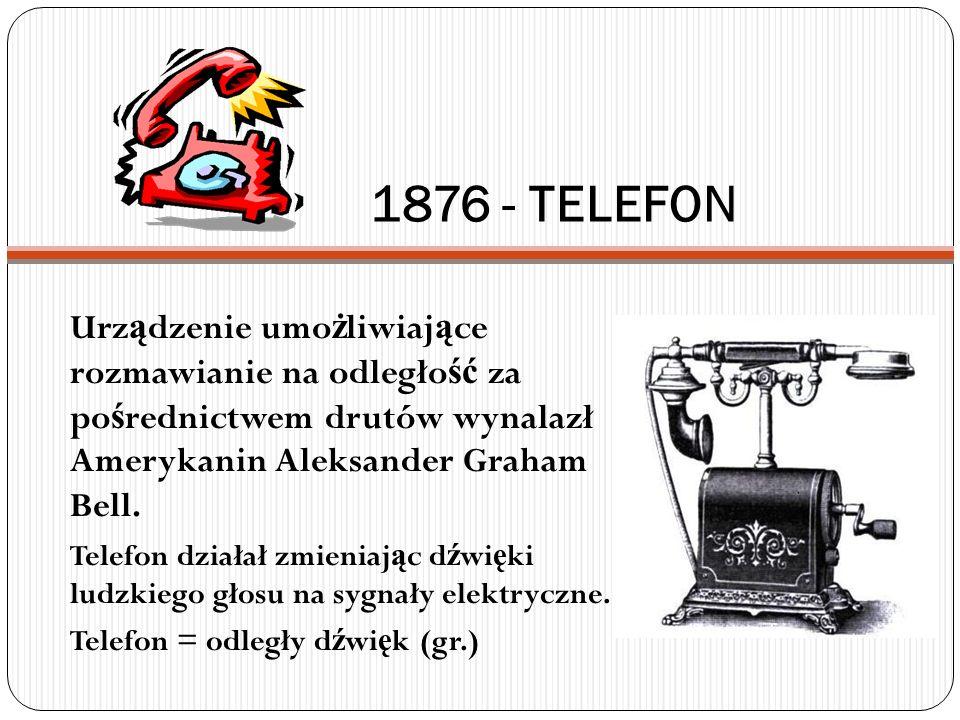 1876 - TELEFON Urz ą dzenie umo ż liwiaj ą ce rozmawianie na odległo ść za po ś rednictwem drutów wynalazł Amerykanin Aleksander Graham Bell. Telefon