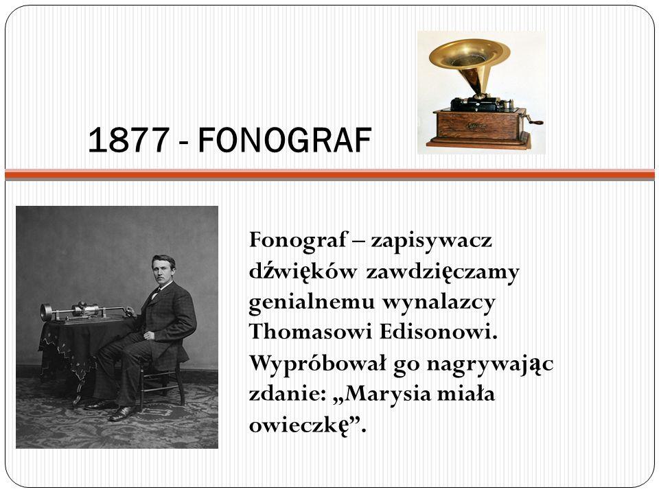 1877 - FONOGRAF Fonograf – zapisywacz d ź wi ę ków zawdzi ę czamy genialnemu wynalazcy Thomasowi Edisonowi. Wypróbował go nagrywaj ą c zdanie: Marysia