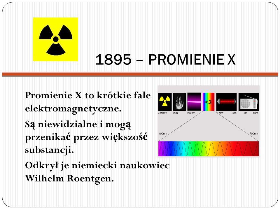 1895 – PROMIENIE X Promienie X to krótkie fale elektromagnetyczne. S ą niewidzialne i mog ą przenika ć przez wi ę kszo ść substancji. Odkrył je niemie