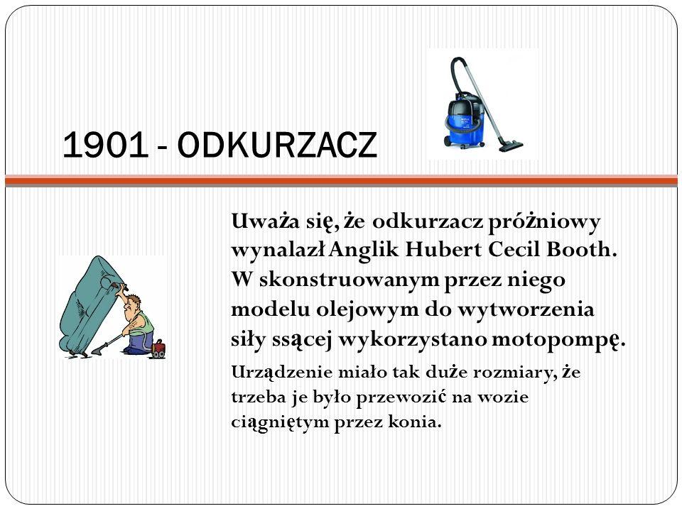 1901 - ODKURZACZ Uwa ż a si ę, ż e odkurzacz pró ż niowy wynalazł Anglik Hubert Cecil Booth. W skonstruowanym przez niego modelu olejowym do wytworzen