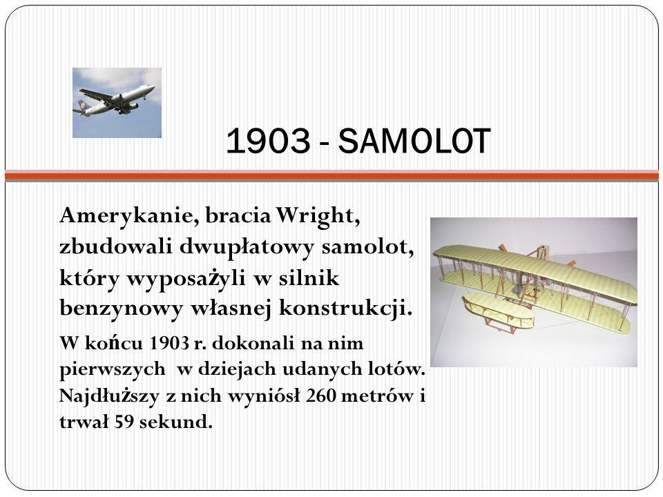 1903 - SAMOLOT Amerykanie, bracia Wright, zbudowali dwupłatowy samolot, który wyposa ż yli w silnik benzynowy własnej konstrukcji. W ko ń cu 1903 r. d