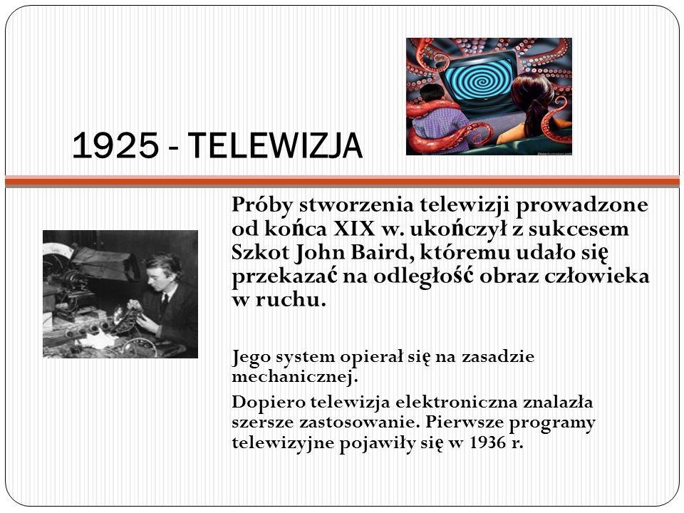 1925 - TELEWIZJA Próby stworzenia telewizji prowadzone od ko ń ca XIX w. uko ń czył z sukcesem Szkot John Baird, któremu udało si ę przekaza ć na odle