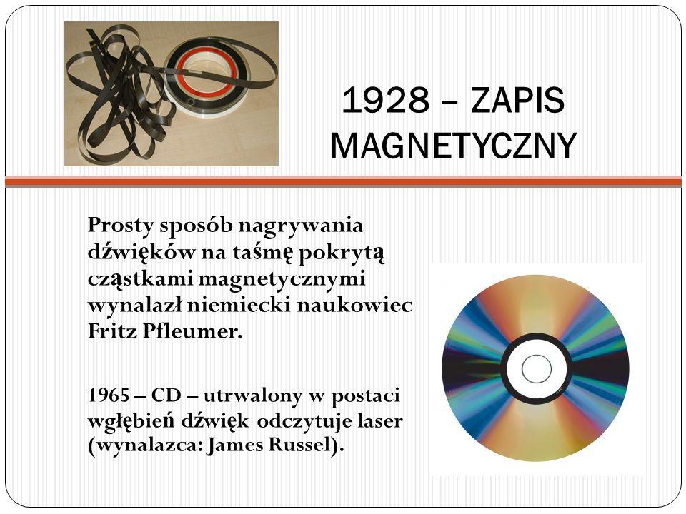 1928 – ZAPIS MAGNETYCZNY Prosty sposób nagrywania d ź wi ę ków na ta ś m ę pokryt ą cz ą stkami magnetycznymi wynalazł niemiecki naukowiec Fritz Pfleu