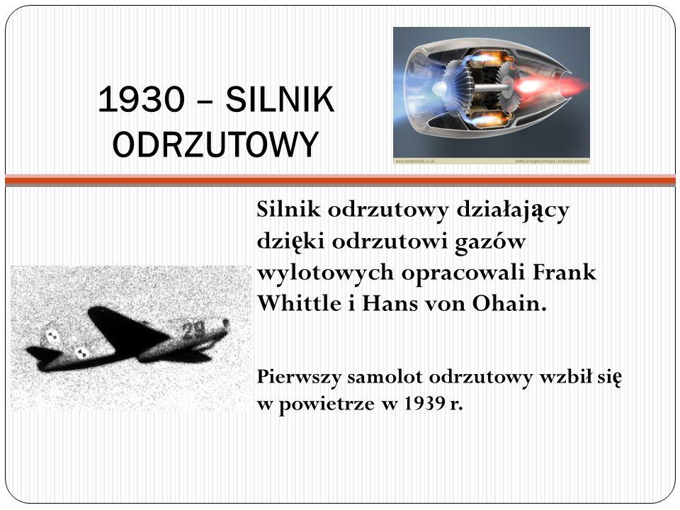 1930 – SILNIK ODRZUTOWY Silnik odrzutowy działaj ą cy dzi ę ki odrzutowi gazów wylotowych opracowali Frank Whittle i Hans von Ohain. Pierwszy samolot