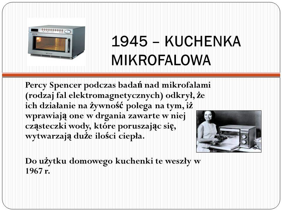 1945 – KUCHENKA MIKROFALOWA Percy Spencer podczas bada ń nad mikrofalami (rodzaj fal elektromagnetycznych) odkrył, ż e ich działanie na ż ywno ść pole