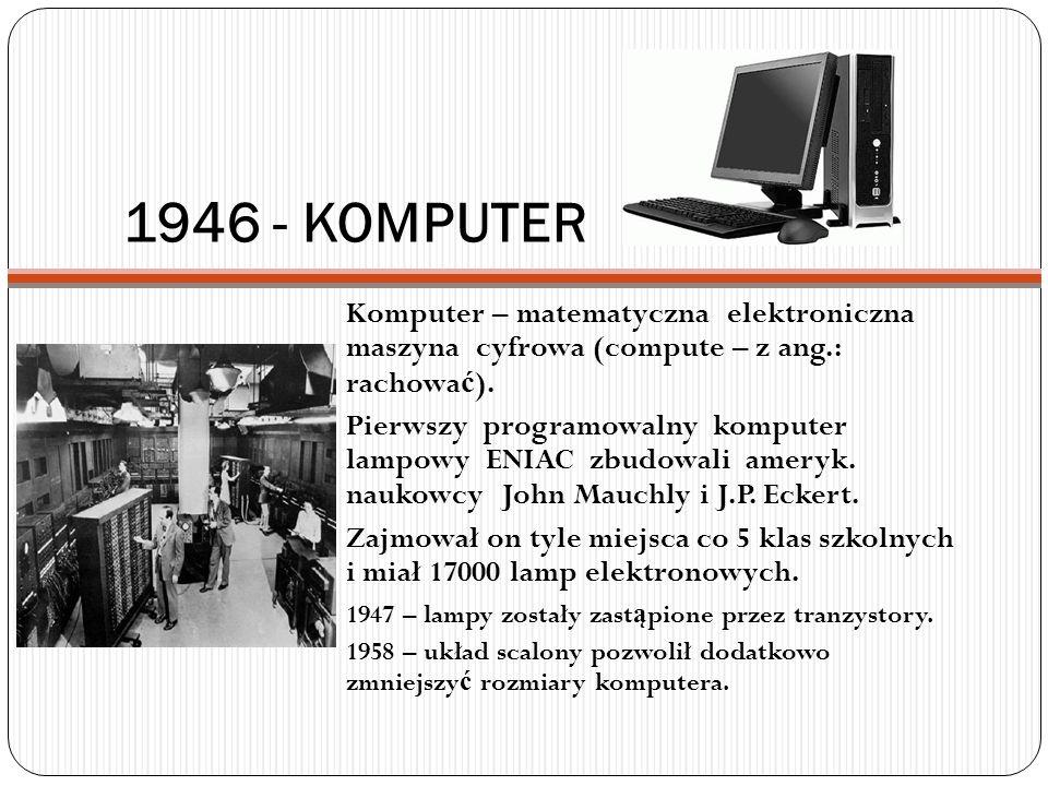 1946 - KOMPUTER Komputer – matematyczna elektroniczna maszyna cyfrowa (compute – z ang.: rachowa ć ). Pierwszy programowalny komputer lampowy ENIAC zb