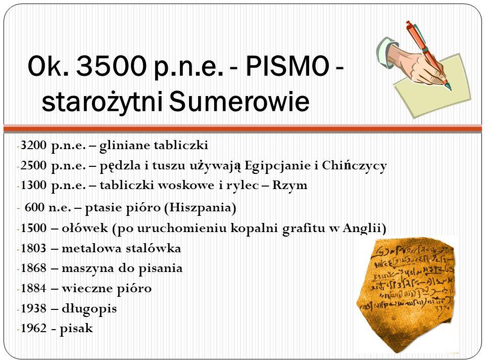 Ok. 3500 p.n.e. - PISMO - starożytni Sumerowie - 3200 p.n.e. – gliniane tabliczki - 2500 p.n.e. – p ę dzla i tuszu u ż ywaj ą Egipcjanie i Chi ń czycy