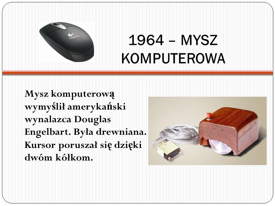 1964 – MYSZ KOMPUTEROWA Mysz komputerow ą wymy ś lił ameryka ń ski wynalazca Douglas Engelbart. Była drewniana. Kursor poruszał si ę dzi ę ki dwóm kół
