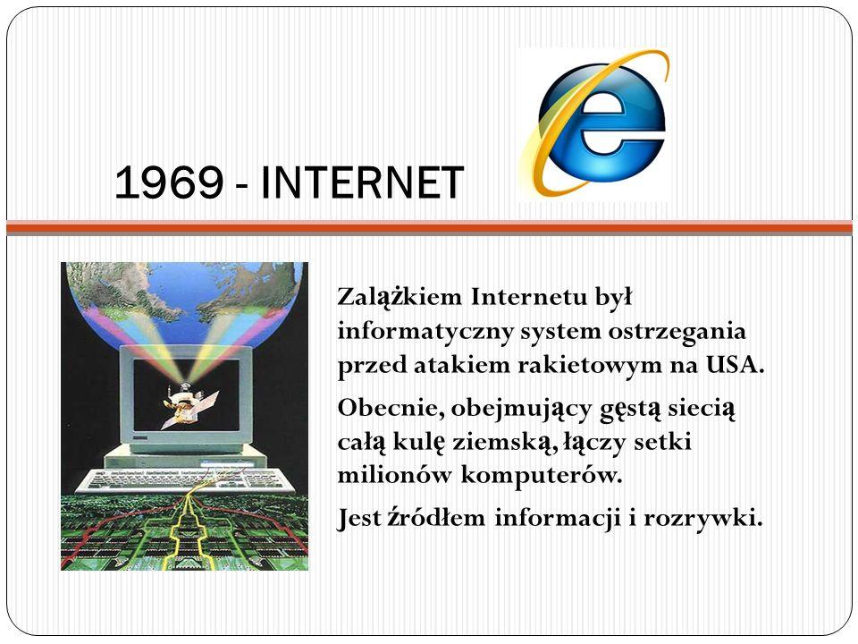 1969 - INTERNET Zal ąż kiem Internetu był informatyczny system ostrzegania przed atakiem rakietowym na USA. Obecnie, obejmuj ą cy g ę st ą sieci ą cał