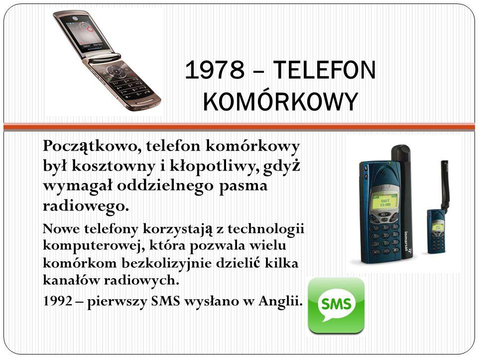 1978 – TELEFON KOMÓRKOWY Pocz ą tkowo, telefon komórkowy był kosztowny i kłopotliwy, gdy ż wymagał oddzielnego pasma radiowego. Nowe telefony korzysta