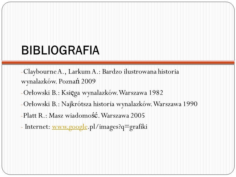 BIBLIOGRAFIA - Claybourne A., Larkum A.: Bardzo ilustrowana historia wynalazków. Pozna ń 2009 - Orłowski B.: Ksi ę ga wynalazków. Warszawa 1982 - Orło