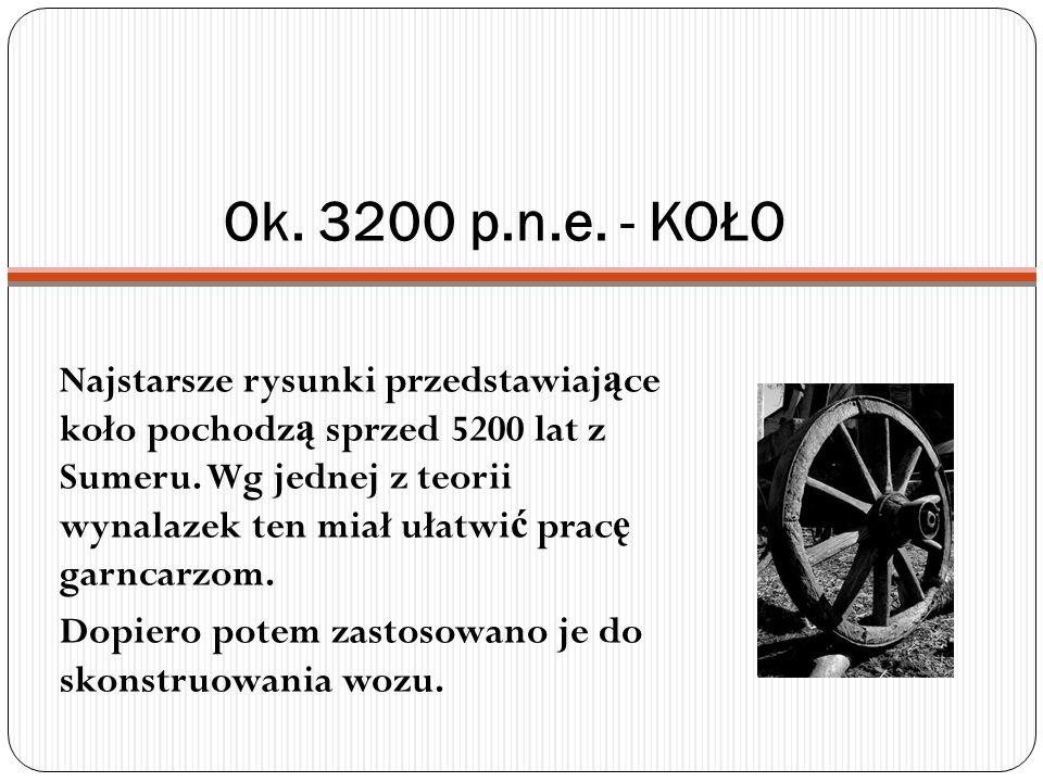 Ok. 3200 p.n.e. - KOŁO Najstarsze rysunki przedstawiaj ą ce koło pochodz ą sprzed 5200 lat z Sumeru. Wg jednej z teorii wynalazek ten miał ułatwi ć pr