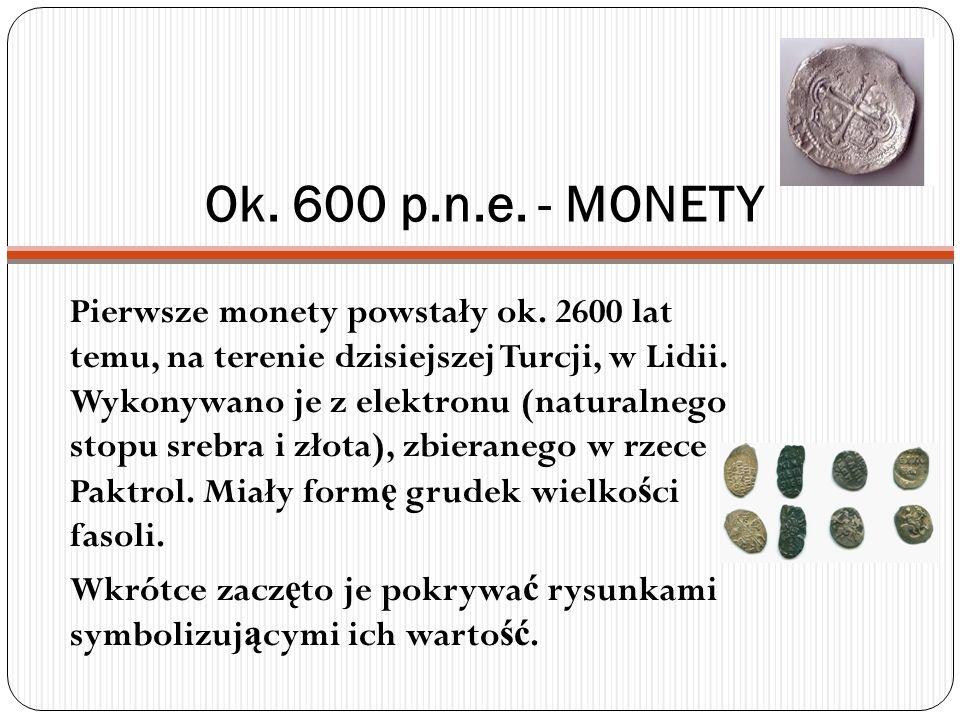 Ok. 600 p.n.e. - MONETY Pierwsze monety powstały ok. 2600 lat temu, na terenie dzisiejszej Turcji, w Lidii. Wykonywano je z elektronu (naturalnego sto