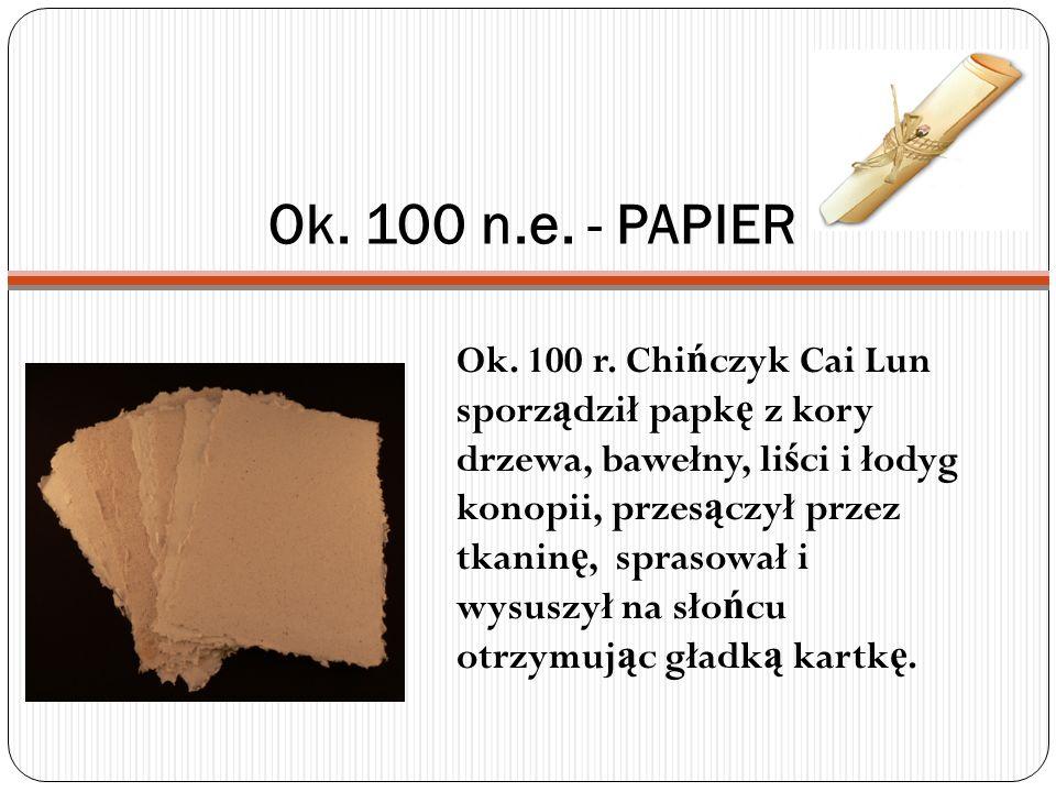 Ok. 100 n.e. - PAPIER Ok. 100 r. Chi ń czyk Cai Lun sporz ą dził papk ę z kory drzewa, bawełny, li ś ci i łodyg konopii, przes ą czył przez tkanin ę,