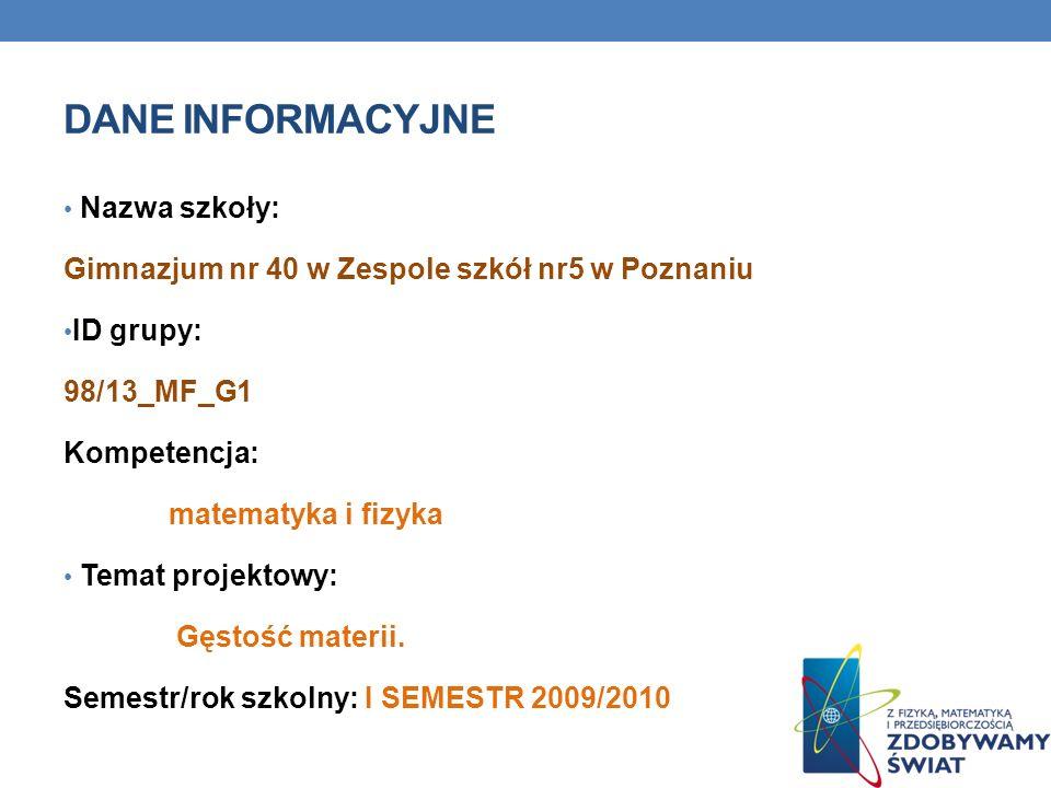 DANE INFORMACYJNE Nazwa szkoły: Gimnazjum nr 40 w Zespole szkół nr5 w Poznaniu ID grupy: 98/13_MF_G1 Kompetencja: matematyka i fizyka Temat projektowy