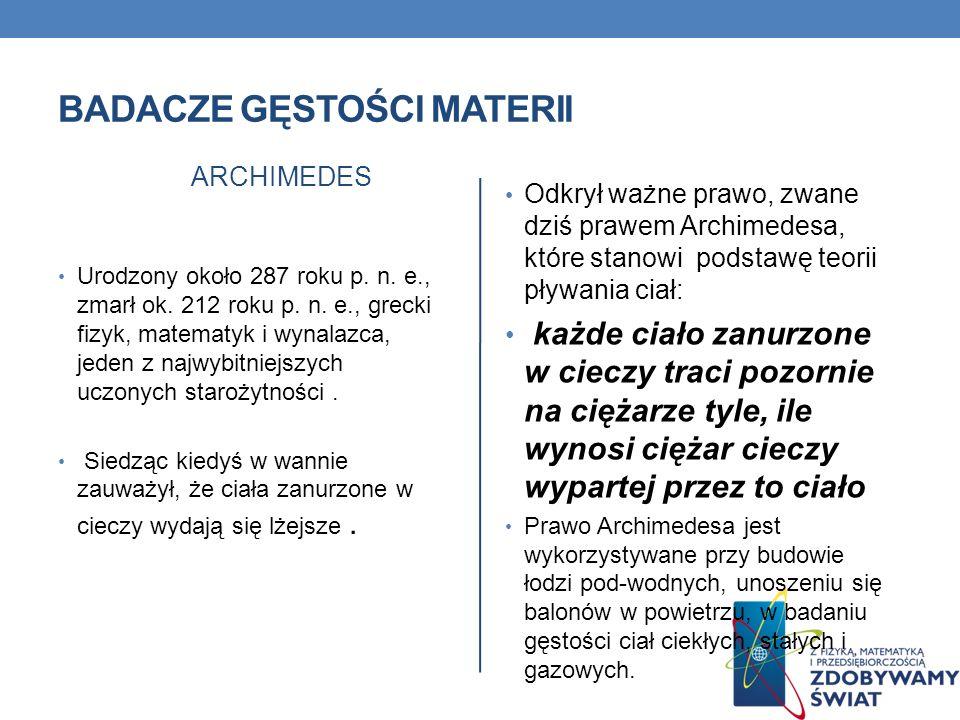 BADACZE GĘSTOŚCI MATERII ARCHIMEDES Urodzony około 287 roku p. n. e., zmarł ok. 212 roku p. n. e., grecki fizyk, matematyk i wynalazca, jeden z najwyb