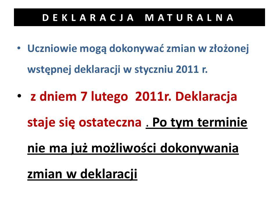DEKLARACJA MATURALNA Uczniowie mogą dokonywać zmian w złożonej wstępnej deklaracji w styczniu 2011 r. z dniem 7 lutego 2011r. Deklaracja staje się ost
