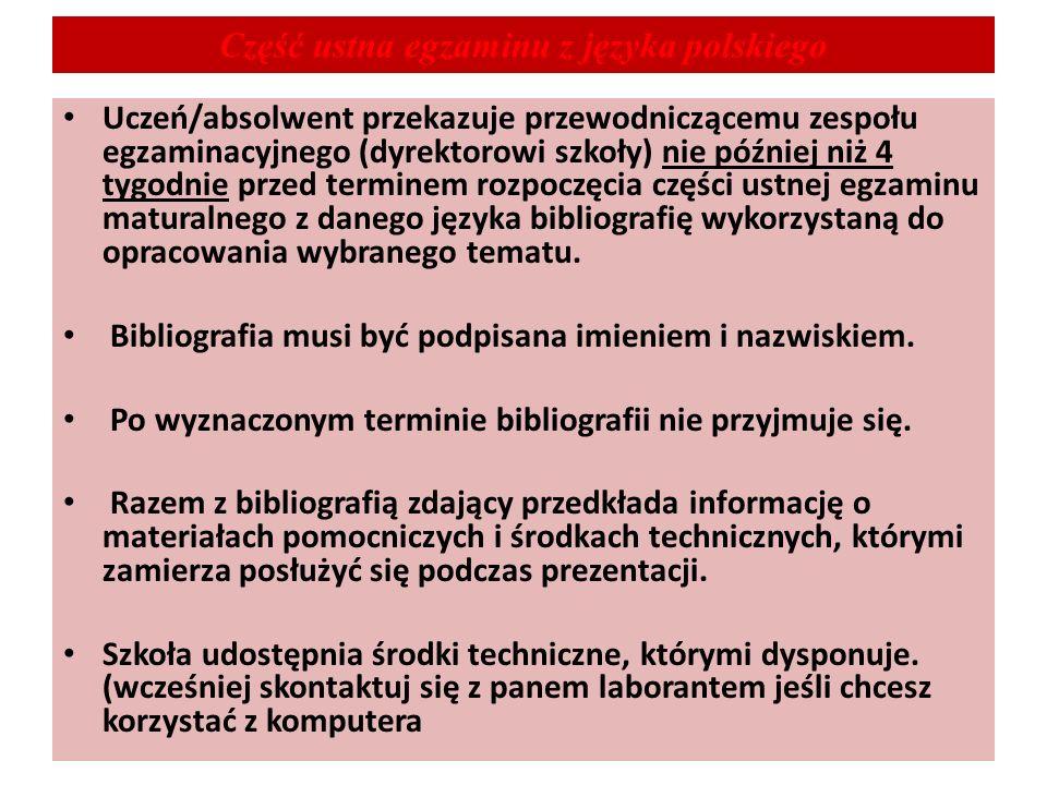 Część ustna egzaminu z języka polskiego Uczeń/absolwent przekazuje przewodniczącemu zespołu egzaminacyjnego (dyrektorowi szkoły) nie później niż 4 tygodnie przed terminem rozpoczęcia części ustnej egzaminu maturalnego z danego języka bibliografię wykorzystaną do opracowania wybranego tematu.