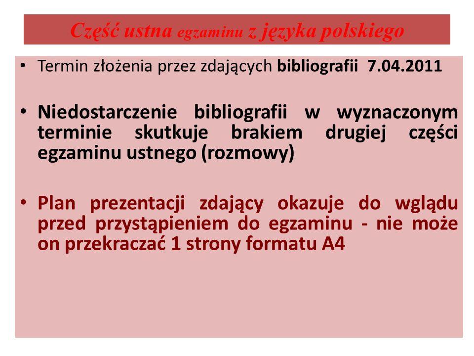 Część ustna egzaminu z języka polskiego Termin złożenia przez zdających bibliografii 7.04.2011 Niedostarczenie bibliografii w wyznaczonym terminie skutkuje brakiem drugiej części egzaminu ustnego (rozmowy) Plan prezentacji zdający okazuje do wglądu przed przystąpieniem do egzaminu - nie może on przekraczać 1 strony formatu A4
