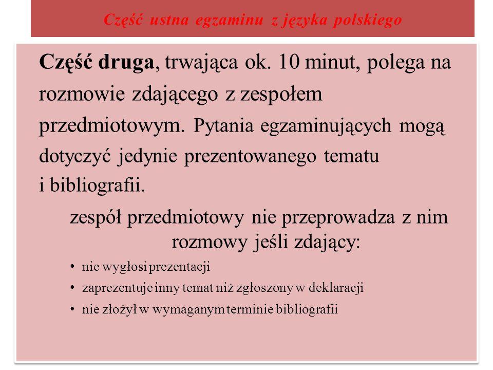 Część ustna egzaminu z języka polskiego Część druga, trwająca ok. 10 minut, polega na rozmowie zdającego z zespołem przedmiotowym. Pytania egzaminując