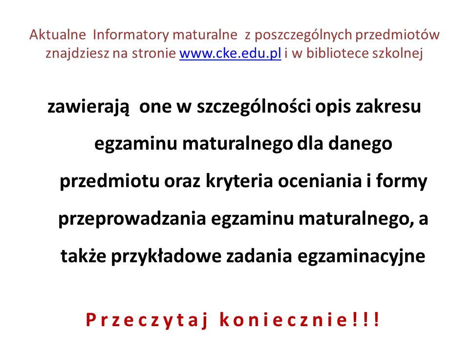 Aktualne Informatory maturalne z poszczególnych przedmiotów znajdziesz na stronie www.cke.edu.pl i w bibliotece szkolnejwww.cke.edu.pl zawierają one w szczególności opis zakresu egzaminu maturalnego dla danego przedmiotu oraz kryteria oceniania i formy przeprowadzania egzaminu maturalnego, a także przykładowe zadania egzaminacyjne Przeczytaj koniecznie!!!