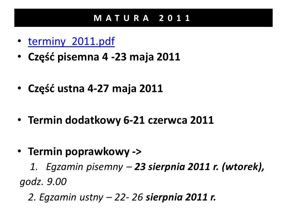 MATURA 2011 terminy_2011.pdf Część pisemna 4 -23 maja 2011 Część ustna 4-27 maja 2011 Termin dodatkowy 6-21 czerwca 2011 Termin poprawkowy -> 1.Egzamin pisemny – 23 sierpnia 2011 r.