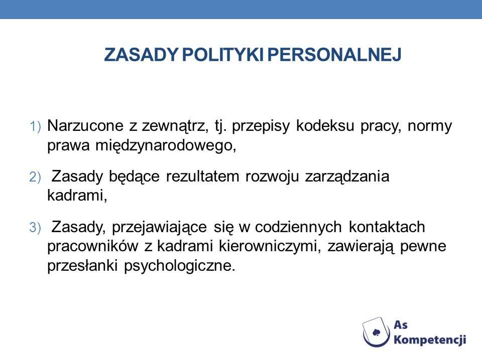ZASADY POLITYKI PERSONALNEJ 1) Narzucone z zewnątrz, tj. przepisy kodeksu pracy, normy prawa międzynarodowego, 2) Zasady będące rezultatem rozwoju zar