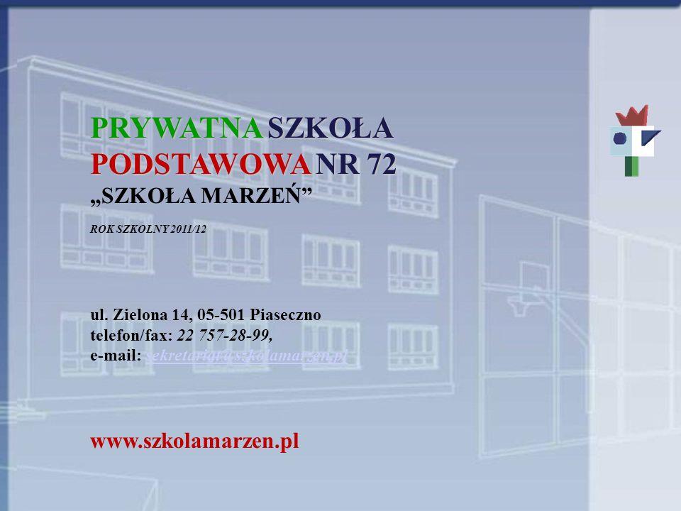 PRYWATNA SZKOŁA PODSTAWOWA NR 72 SZKOŁA MARZEŃ ROK SZKOLNY 2011/12 ul. Zielona 14, 05-501 Piaseczno telefon/fax: 22 757-28-99, e-mail: sekretariat@szk