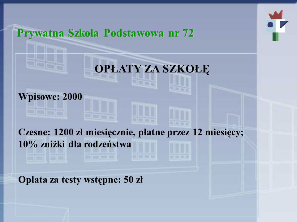 Prywatna Szkoła Podstawowa nr 72 OPŁATY ZA SZKOŁĘ Wpisowe: 2000 Czesne: 1200 zł miesięcznie, płatne przez 12 miesięcy; 10% zniżki dla rodzeństwa Opłata za testy wstępne: 50 zł