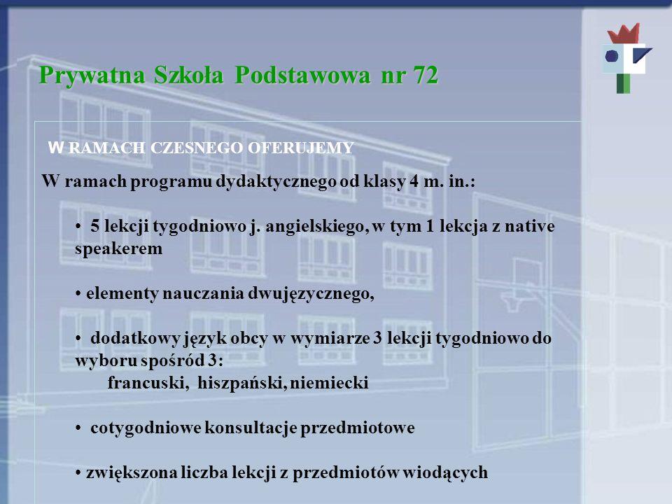 Prywatna Szkoła Podstawowa nr 72 W RAMACH CZESNEGO OFERUJEMY W ramach programu dydaktycznego od klasy 4 m. in.: 5 lekcji tygodniowo j. angielskiego, w
