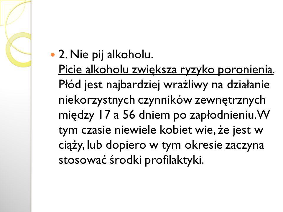 2. Nie pij alkoholu. Picie alkoholu zwiększa ryzyko poronienia. Płód jest najbardziej wrażliwy na działanie niekorzystnych czynników zewnętrznych międ