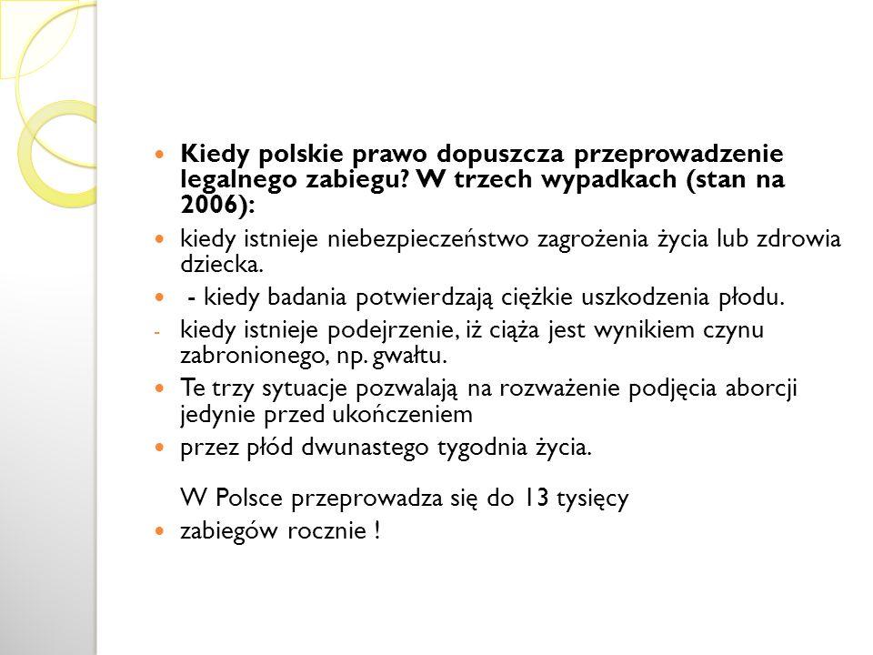 Kiedy polskie prawo dopuszcza przeprowadzenie legalnego zabiegu? W trzech wypadkach (stan na 2006): kiedy istnieje niebezpieczeństwo zagrożenia życia