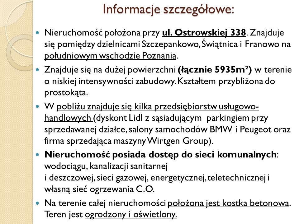 Informacje szczegółowe: Nieruchomość położona przy ul. Ostrowskiej 338. Znajduje się pomiędzy dzielnicami Szczepankowo, Świątnica i Franowo na południ