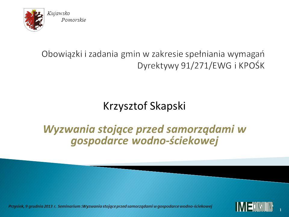 Krzysztof Skapski Wyzwania stojące przed samorządami w gospodarce wodno-ściekowej Kujawsko Pomorskie Przysiek, 9 grudnia 2013 r. Seminarium :Wyzwania