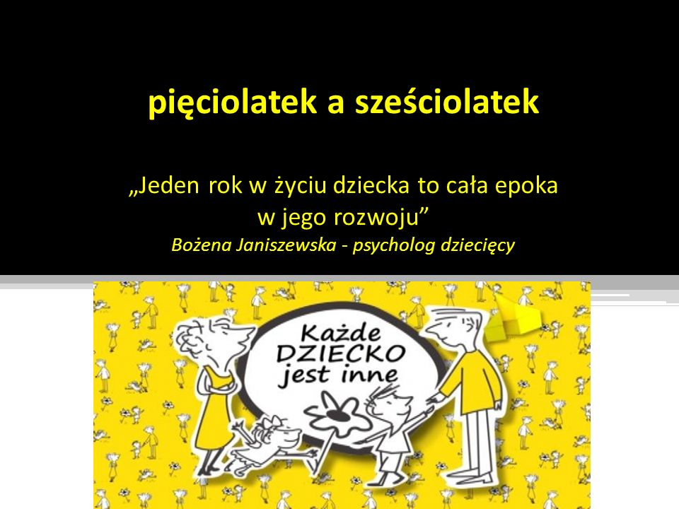 pięciolatek a sześciolatek Jeden rok w życiu dziecka to cała epoka w jego rozwoju Bożena Janiszewska - psycholog dziecięcy