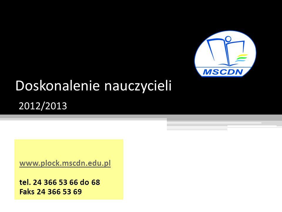 Doskonalenie nauczycieli 2012/2013 www.plock.mscdn.edu.pl tel. 24 366 53 66 do 68 Faks 24 366 53 69