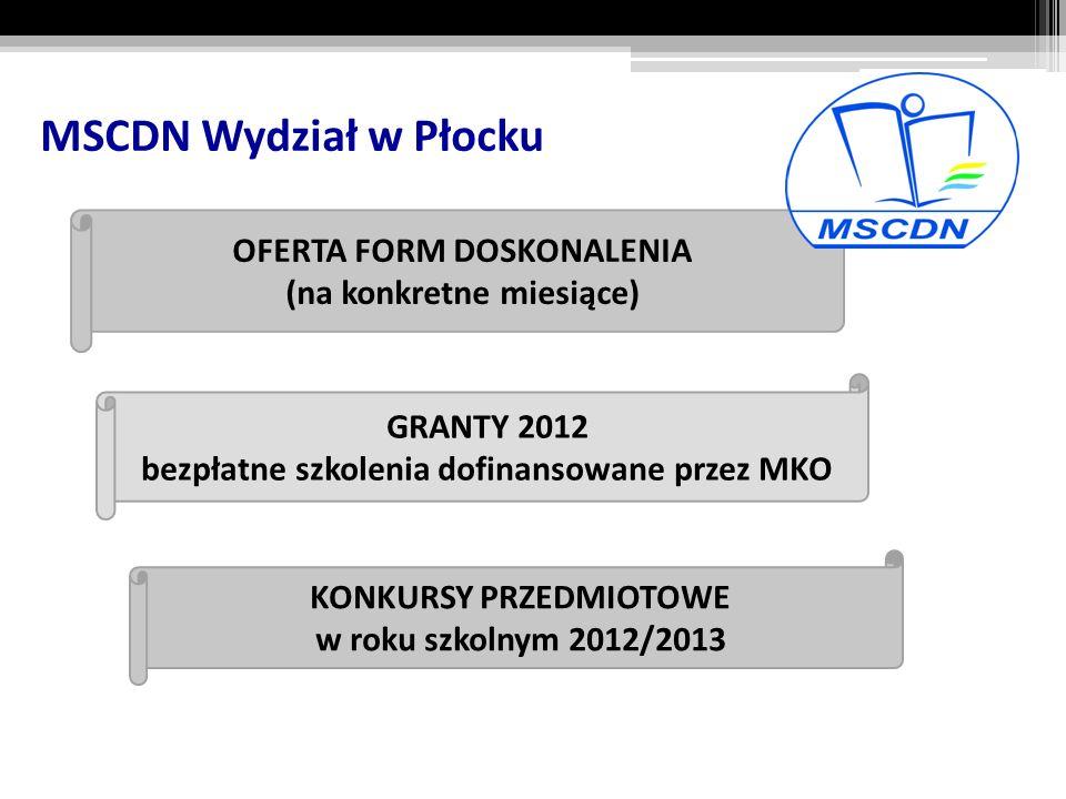 MSCDN Wydział w Płocku OFERTA FORM DOSKONALENIA (na konkretne miesiące) GRANTY 2012 bezpłatne szkolenia dofinansowane przez MKO KONKURSY PRZEDMIOTOWE