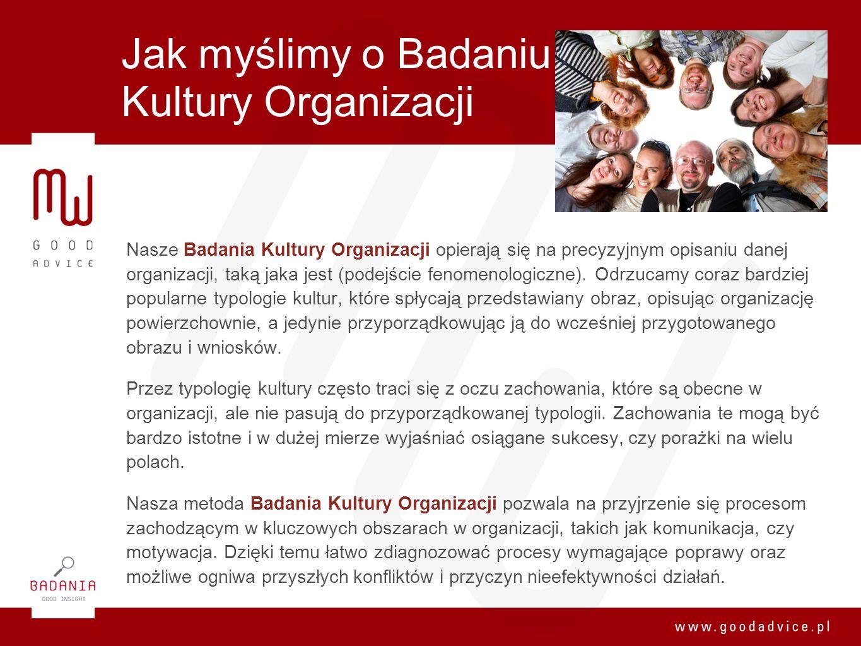 Jak myślimy o Badaniu Kultury Organizacji Nasze Badania Kultury Organizacji opierają się na precyzyjnym opisaniu danej organizacji, taką jaka jest (po