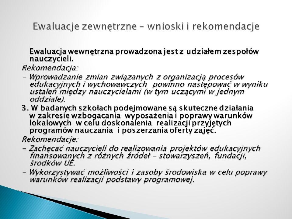 Ewaluacja wewnętrzna prowadzona jest z udziałem zespołów nauczycieli. Rekomendacja: - Wprowadzanie zmian związanych z organizacją procesów edukacyjnyc
